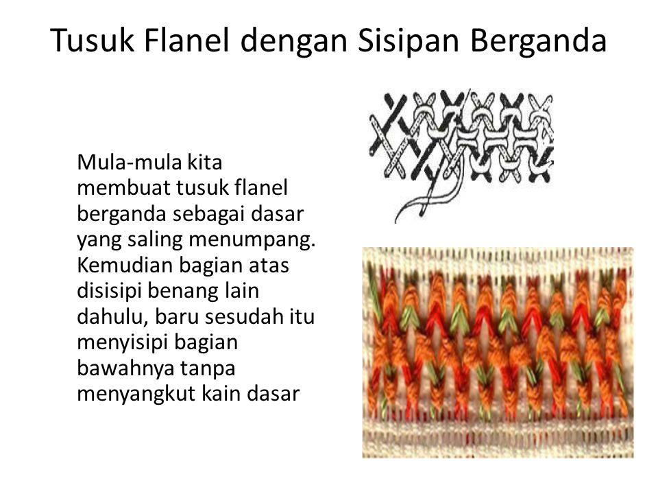 Tusuk Flanel dengan Sisipan Berganda Mula-mula kita membuat tusuk flanel berganda sebagai dasar yang saling menumpang. Kemudian bagian atas disisipi b