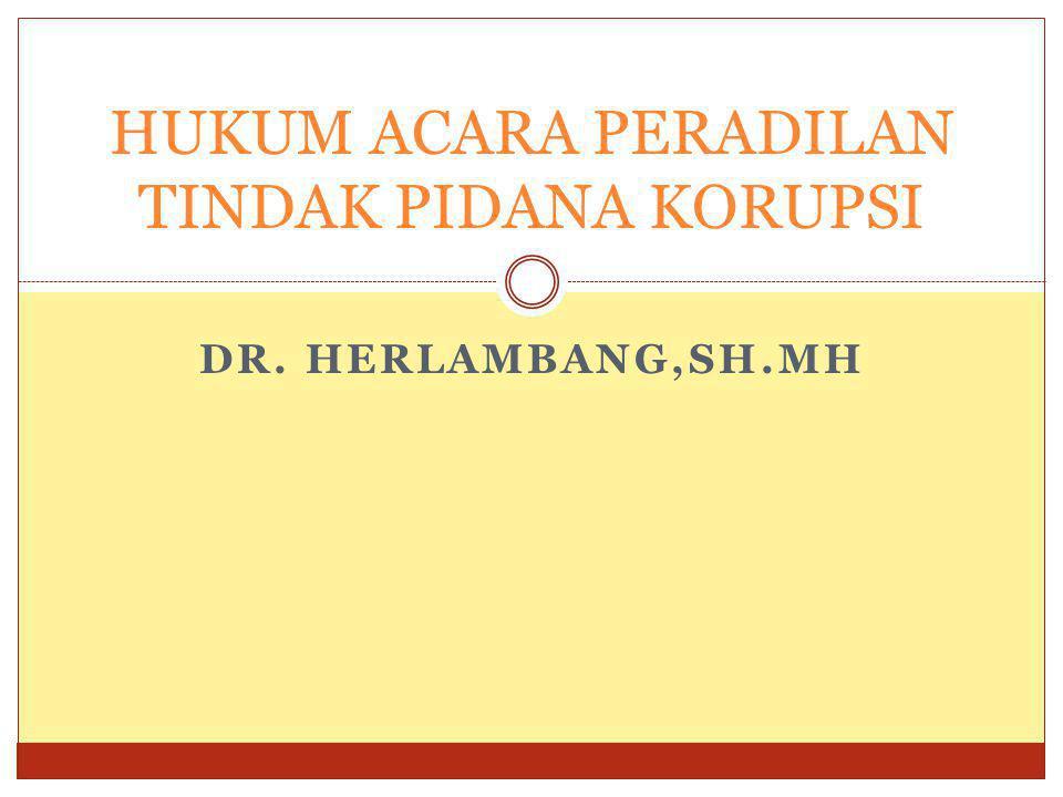 DR. HERLAMBANG,SH.MH HUKUM ACARA PERADILAN TINDAK PIDANA KORUPSI