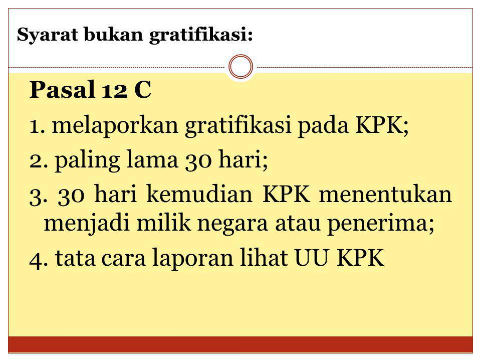 Pasal 12 C 1. melaporkan gratifikasi pada KPK; 2. paling lama 30 hari; 3. 30 hari kemudian KPK menentukan menjadi milik negara atau penerima; 4. tata