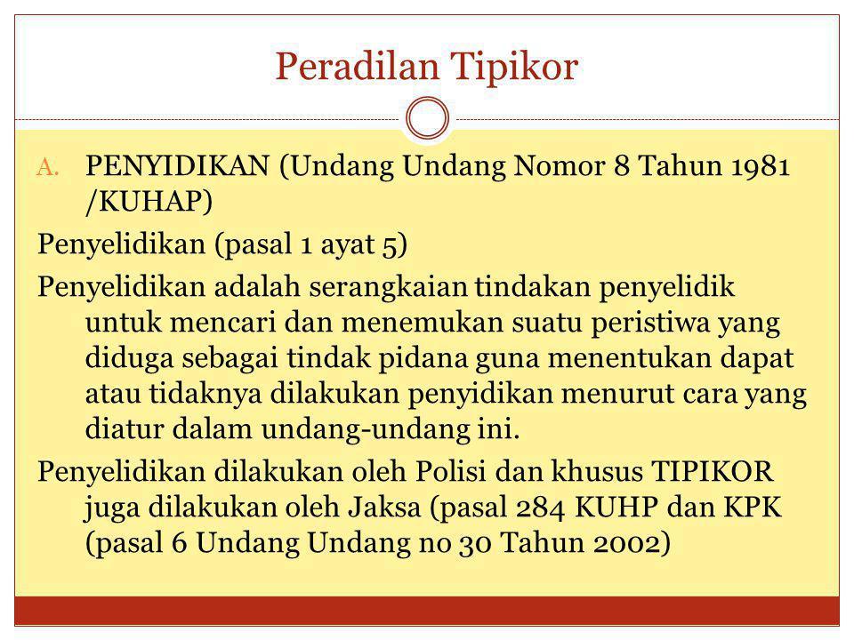 Peradilan Tipikor A. PENYIDIKAN (Undang Undang Nomor 8 Tahun 1981 /KUHAP) Penyelidikan (pasal 1 ayat 5) Penyelidikan adalah serangkaian tindakan penye