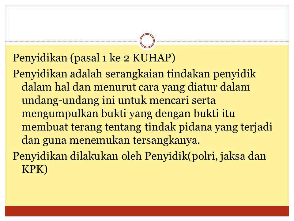Penyidikan (pasal 1 ke 2 KUHAP) Penyidikan adalah serangkaian tindakan penyidik dalam hal dan menurut cara yang diatur dalam undang-undang ini untuk m