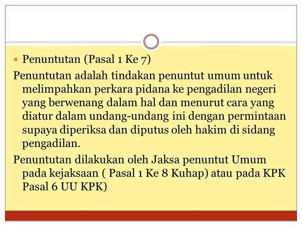 Penuntutan (Pasal 1 Ke 7) Penuntutan adalah tindakan penuntut umum untuk melimpahkan perkara pidana ke pengadilan negeri yang berwenang dalam hal dan