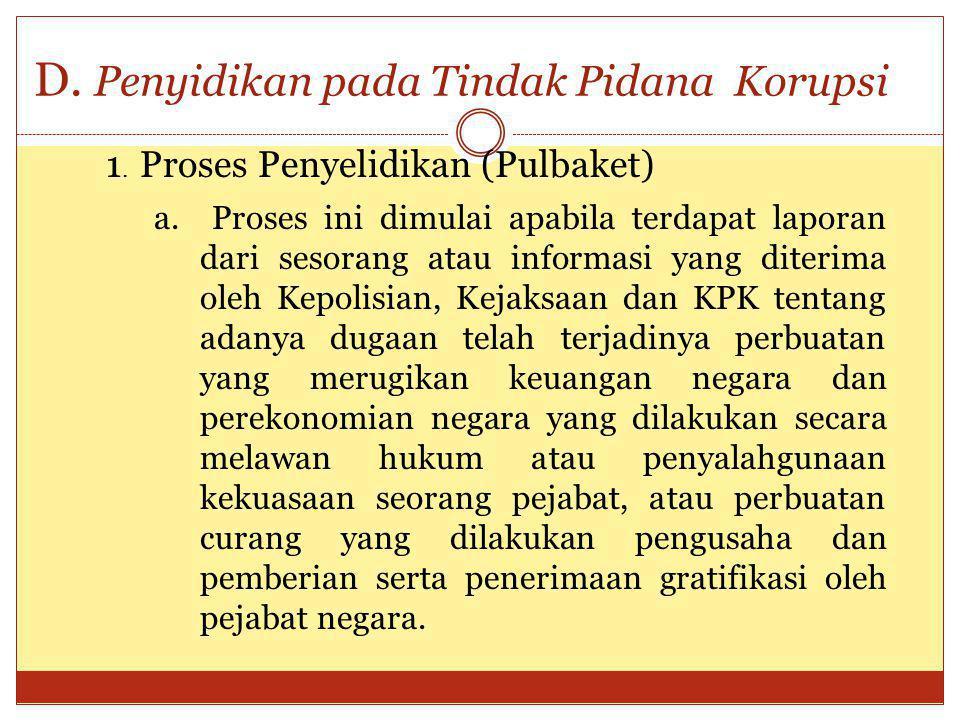 D. Penyidikan pada Tindak Pidana Korupsi a. Proses ini dimulai apabila terdapat laporan dari sesorang atau informasi yang diterima oleh Kepolisian, Ke