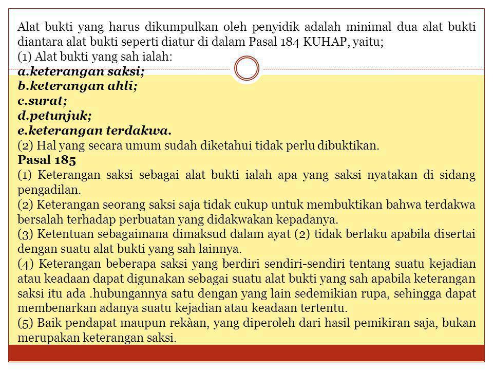 Alat bukti yang harus dikumpulkan oleh penyidik adalah minimal dua alat bukti diantara alat bukti seperti diatur di dalam Pasal 184 KUHAP, yaitu; (1)