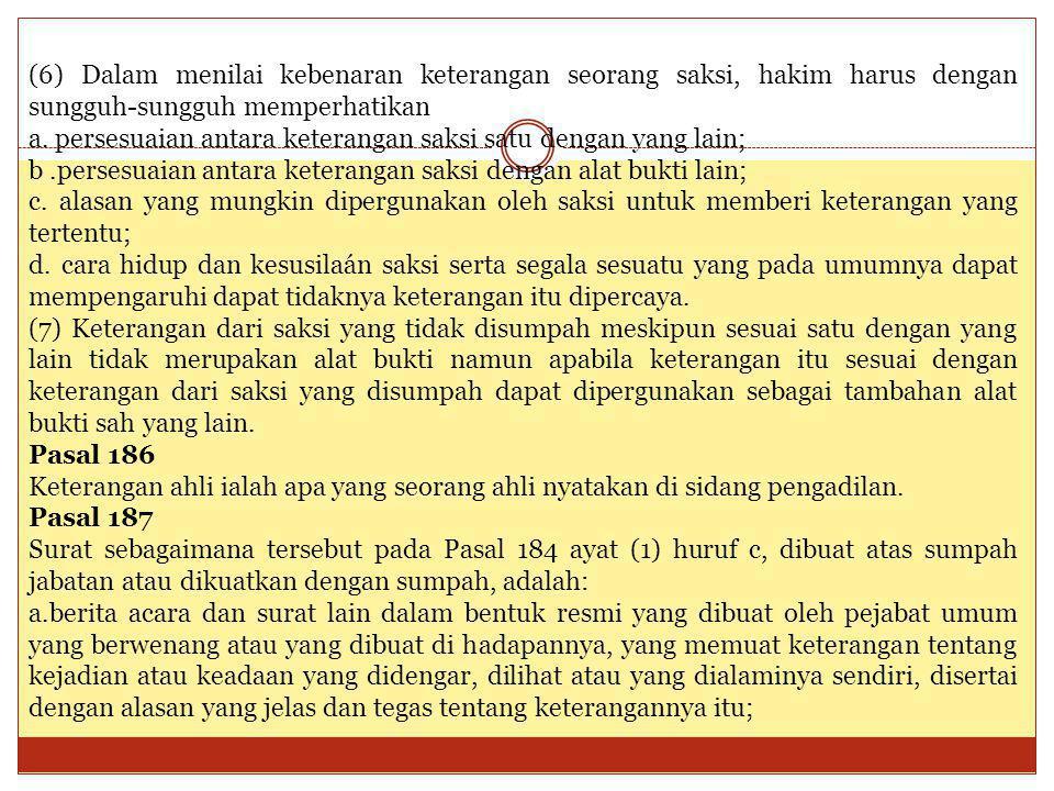 (6) Dalam menilai kebenaran keterangan seorang saksi, hakim harus dengan sungguh-sungguh memperhatikan a. persesuaian antara keterangan saksi satu den