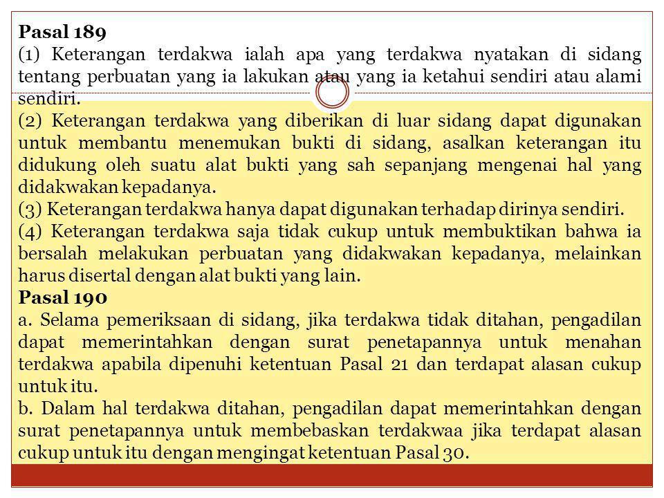 Pasal 189 (1) Keterangan terdakwa ialah apa yang terdakwa nyatakan di sidang tentang perbuatan yang ia lakukan atau yang ia ketahui sendiri atau alami