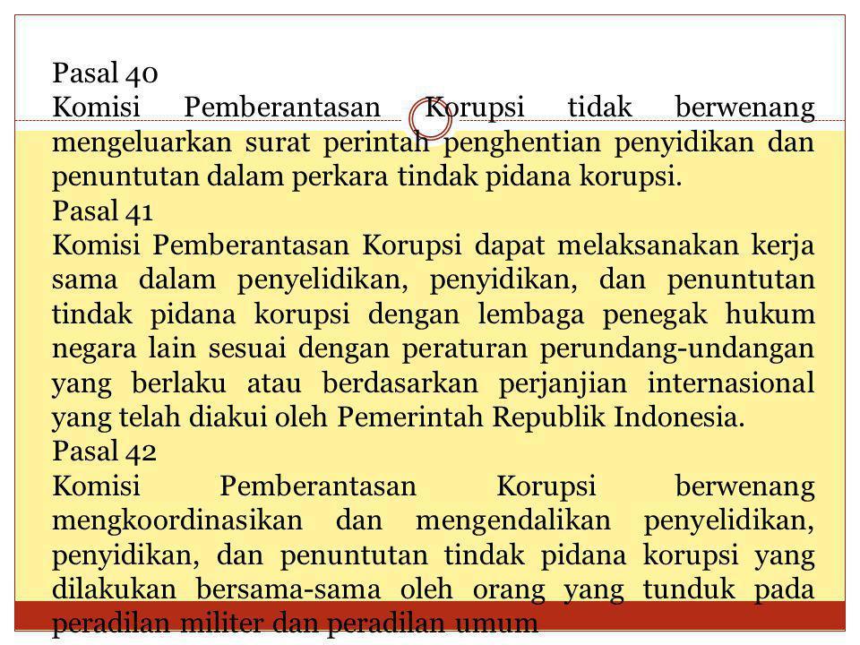 Pasal 40 Komisi Pemberantasan Korupsi tidak berwenang mengeluarkan surat perintah penghentian penyidikan dan penuntutan dalam perkara tindak pidana ko