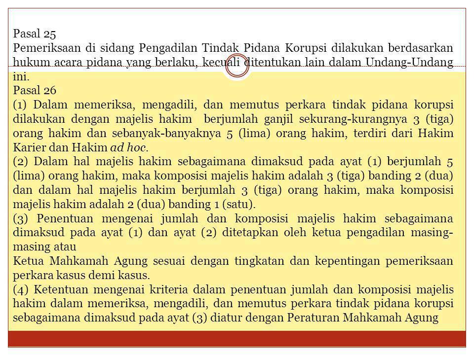 Pasal 25 Pemeriksaan di sidang Pengadilan Tindak Pidana Korupsi dilakukan berdasarkan hukum acara pidana yang berlaku, kecuali ditentukan lain dalam U