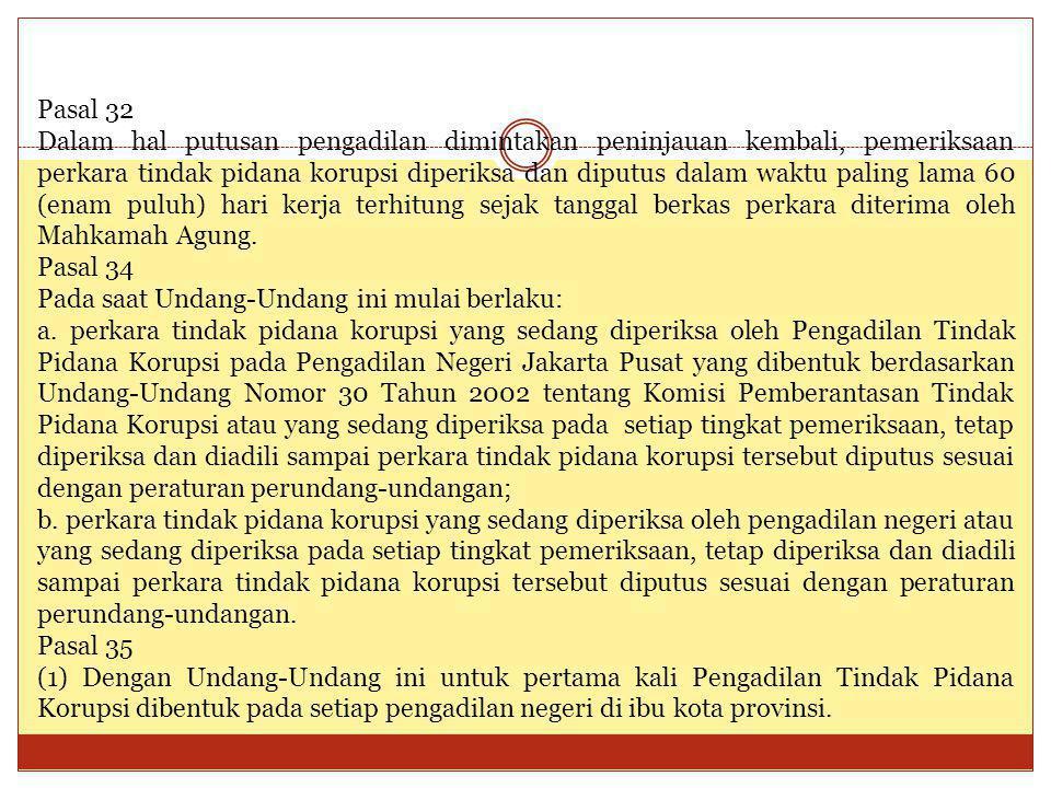 Pasal 32 Dalam hal putusan pengadilan dimintakan peninjauan kembali, pemeriksaan perkara tindak pidana korupsi diperiksa dan diputus dalam waktu palin