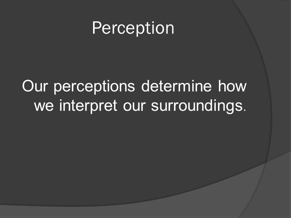 Perception Our perceptions determine how we interpret our surroundings.
