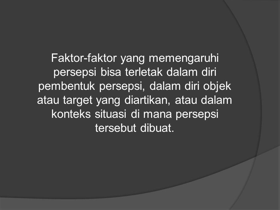 Faktor-faktor yang memengaruhi persepsi bisa terletak dalam diri pembentuk persepsi, dalam diri objek atau target yang diartikan, atau dalam konteks s