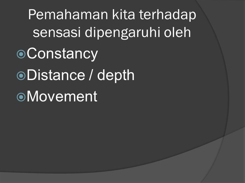 Pemahaman kita terhadap sensasi dipengaruhi oleh  Constancy  Distance / depth  Movement