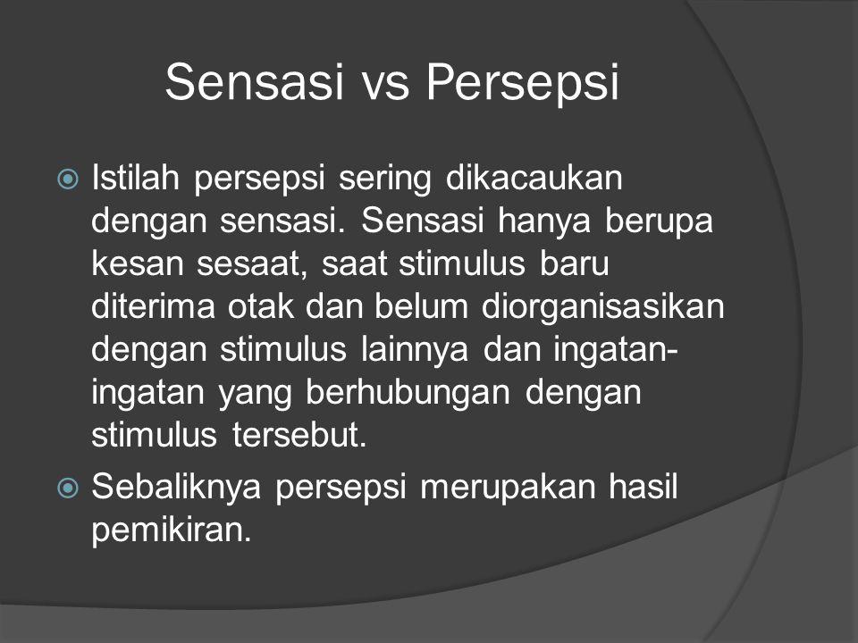 Sensasi vs Persepsi  Istilah persepsi sering dikacaukan dengan sensasi. Sensasi hanya berupa kesan sesaat, saat stimulus baru diterima otak dan belum