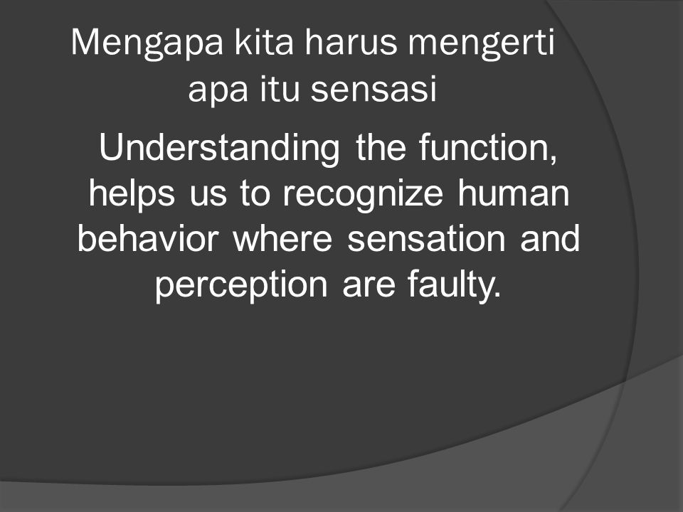 Mengapa kita harus mengerti apa itu sensasi Understanding the function, helps us to recognize human behavior where sensation and perception are faulty.