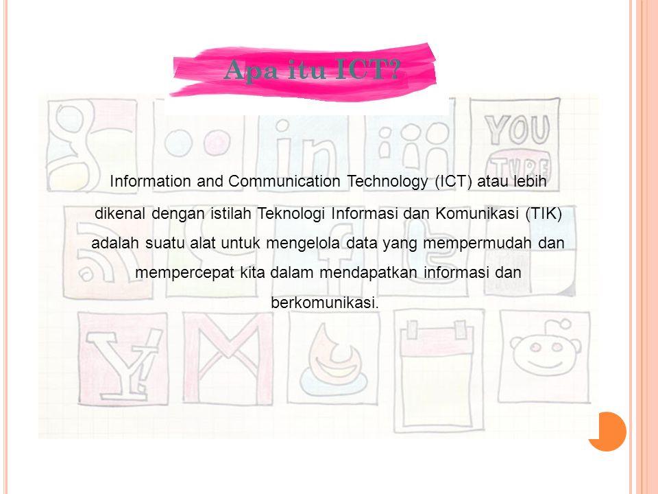 Information and Communication Technology (ICT) atau lebih dikenal dengan istilah Teknologi Informasi dan Komunikasi (TIK) adalah suatu alat untuk meng