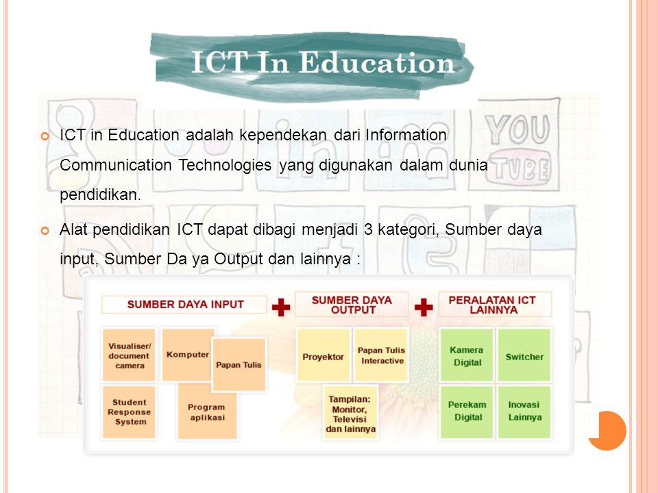 ICT in Education adalah kependekan dari Information Communication Technologies yang digunakan dalam dunia pendidikan. Alat pendidikan ICT dapat dibagi