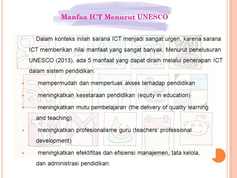 Dalam konteks inilah sarana ICT menjadi sangat urgen, karena sarana ICT memberikan nilai manfaat yang sangat banyak. Menurut penelusuran UNESCO (2013)
