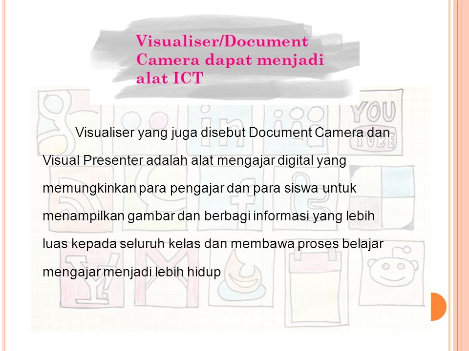 Visualiser yang juga disebut Document Camera dan Visual Presenter adalah alat mengajar digital yang memungkinkan para pengajar dan para siswa untuk me