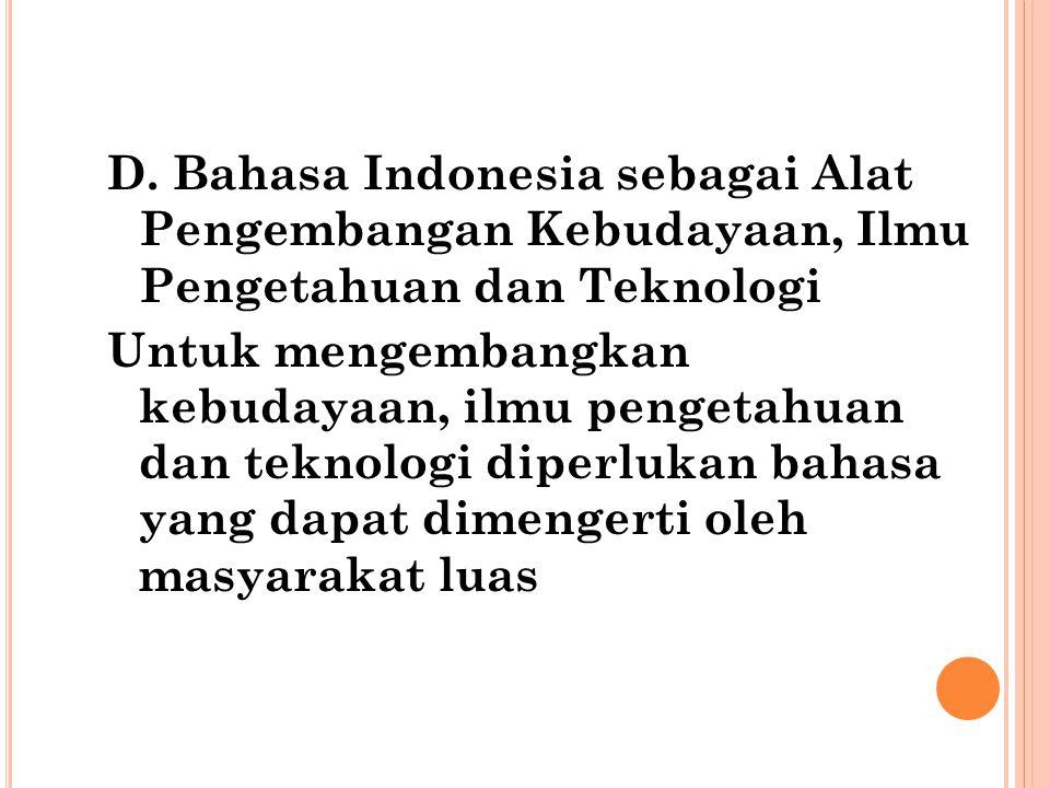 D. Bahasa Indonesia sebagai Alat Pengembangan Kebudayaan, Ilmu Pengetahuan dan Teknologi Untuk mengembangkan kebudayaan, ilmu pengetahuan dan teknolog