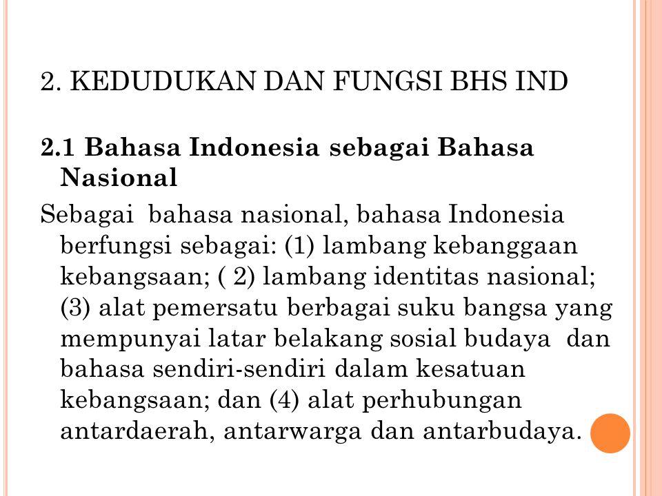 2. KEDUDUKAN DAN FUNGSI BHS IND 2.1 Bahasa Indonesia sebagai Bahasa Nasional Sebagai bahasa nasional, bahasa Indonesia berfungsi sebagai: (1) lambang