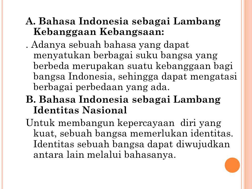 A. Bahasa Indonesia sebagai Lambang Kebanggaan Kebangsaan:. Adanya sebuah bahasa yang dapat menyatukan berbagai suku bangsa yang berbeda merupakan sua