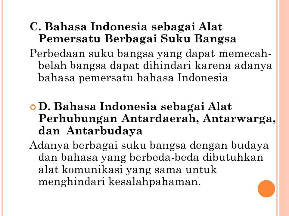 C. Bahasa Indonesia sebagai Alat Pemersatu Berbagai Suku Bangsa Perbedaan suku bangsa yang dapat memecah- belah bangsa dapat dihindari karena adanya b