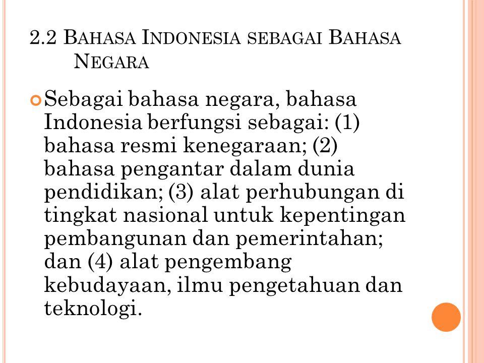 2.2 B AHASA I NDONESIA SEBAGAI B AHASA N EGARA Sebagai bahasa negara, bahasa Indonesia berfungsi sebagai: (1) bahasa resmi kenegaraan; (2) bahasa peng