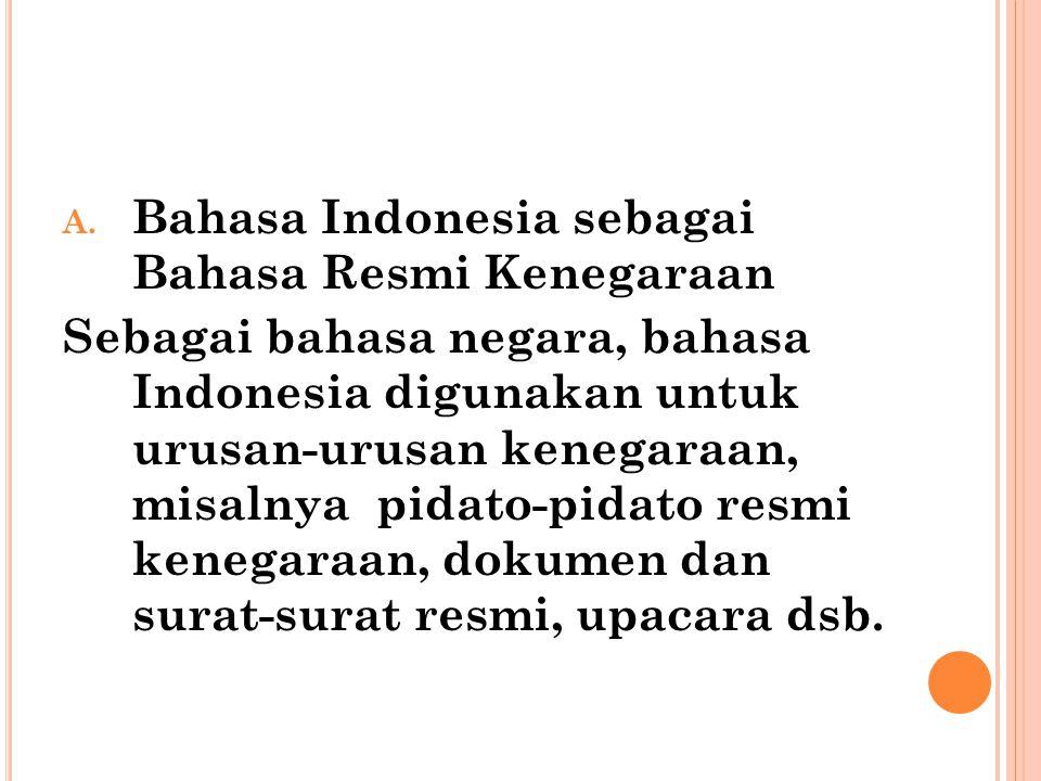 A. Bahasa Indonesia sebagai Bahasa Resmi Kenegaraan Sebagai bahasa negara, bahasa Indonesia digunakan untuk urusan-urusan kenegaraan, misalnya pidato-