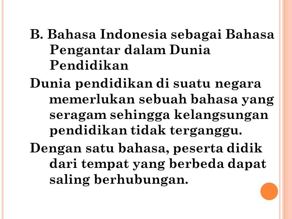 B. Bahasa Indonesia sebagai Bahasa Pengantar dalam Dunia Pendidikan Dunia pendidikan di suatu negara memerlukan sebuah bahasa yang seragam sehingga ke