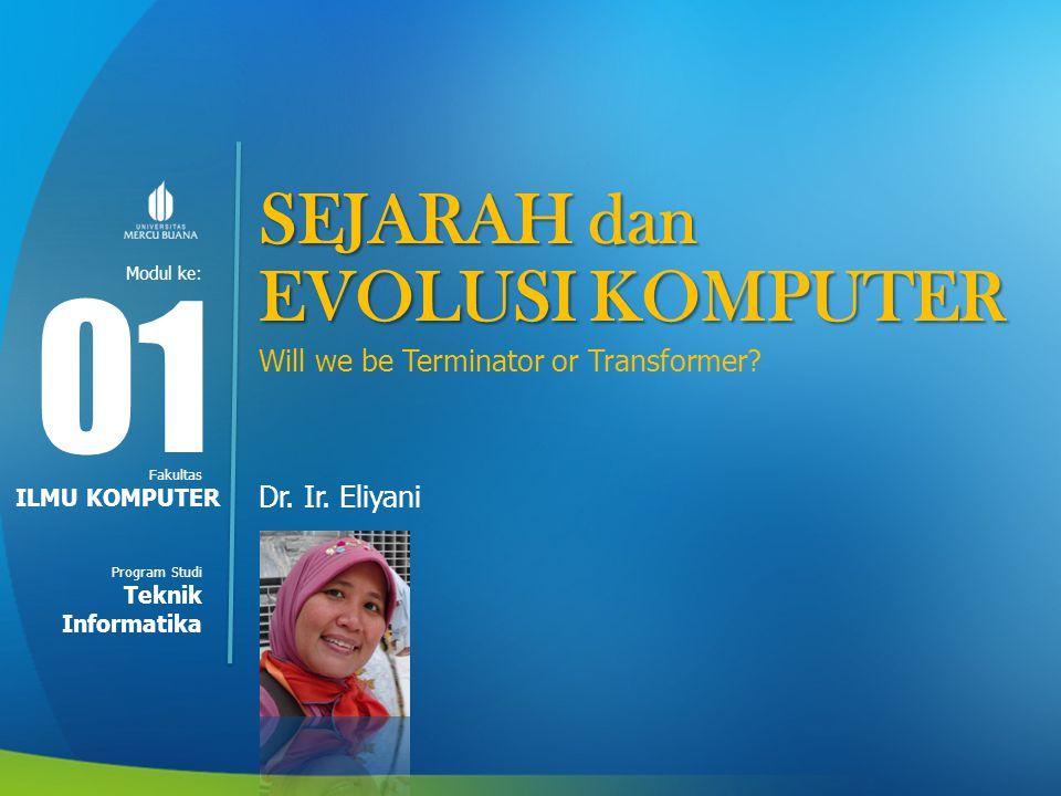 Modul ke: Fakultas Program Studi SEJARAH dan EVOLUSI KOMPUTER Will we be Terminator or Transformer? Dr. Ir. Eliyani 01 ILMU KOMPUTER Teknik Informatik