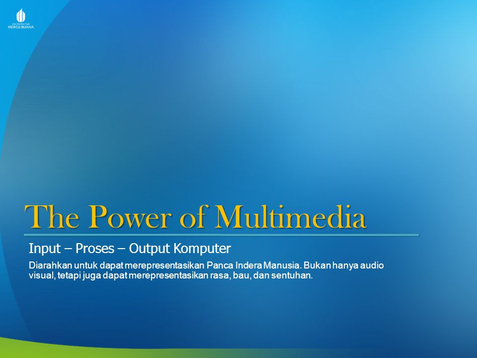 The Power of Multimedia Input – Proses – Output Komputer Diarahkan untuk dapat merepresentasikan Panca Indera Manusia. Bukan hanya audio visual, tetap