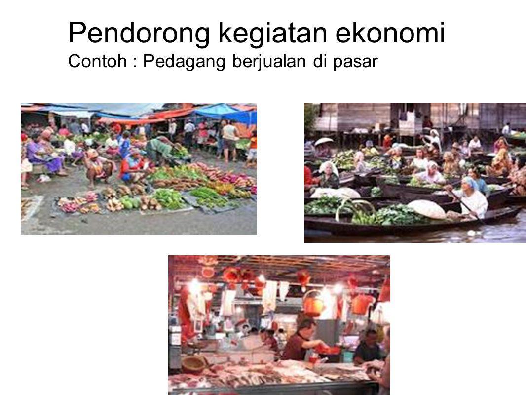 Pendorong kegiatan ekonomi Contoh : Pedagang berjualan di pasar