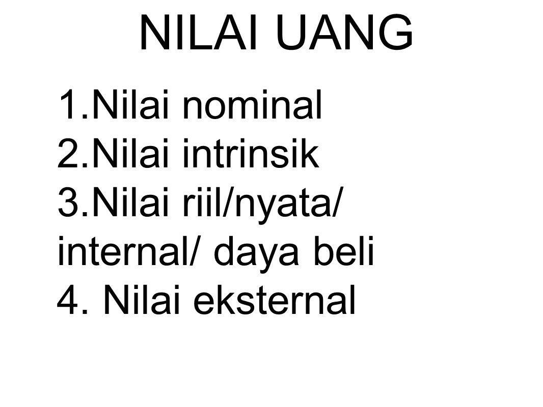 NILAI UANG 1.Nilai nominal 2.Nilai intrinsik 3.Nilai riil/nyata/ internal/ daya beli 4.