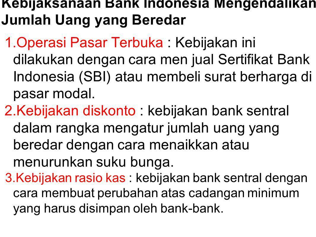 Kebijaksanaan Bank Indonesia Mengendalikan Jumlah Uang yang Beredar 1.Operasi Pasar Terbuka : Kebijakan ini dilakukan dengan cara men jual Sertifikat Bank Indonesia (SBI) atau membeli surat berharga di pasar modal.