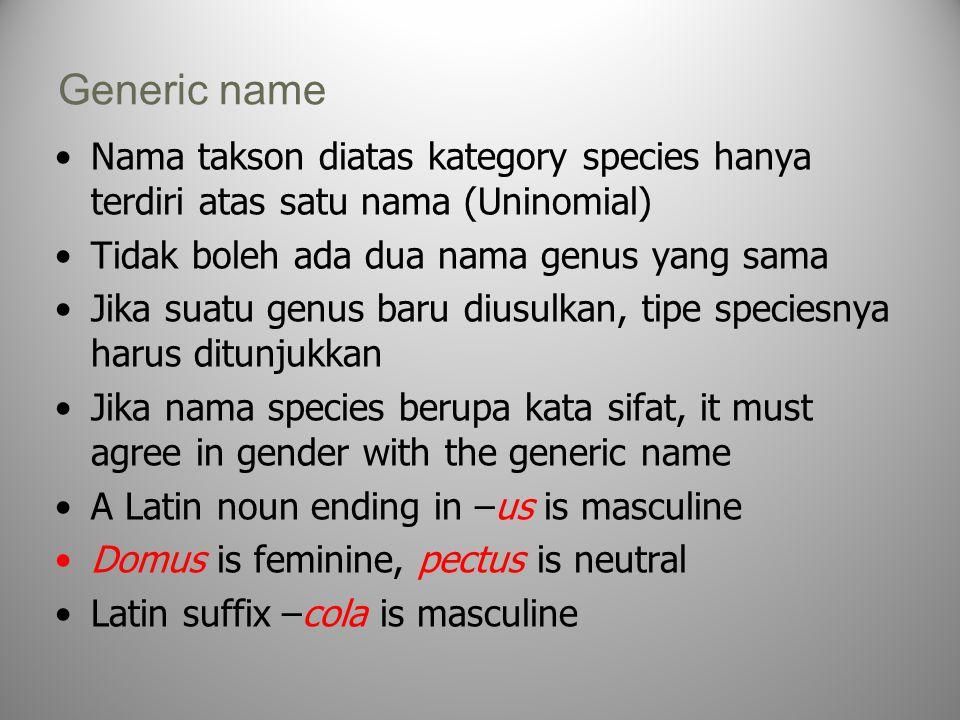 Generic name Nama takson diatas kategory species hanya terdiri atas satu nama (Uninomial) Tidak boleh ada dua nama genus yang sama Jika suatu genus baru diusulkan, tipe speciesnya harus ditunjukkan Jika nama species berupa kata sifat, it must agree in gender with the generic name A Latin noun ending in –us is masculine Domus is feminine, pectus is neutral Latin suffix –cola is masculine