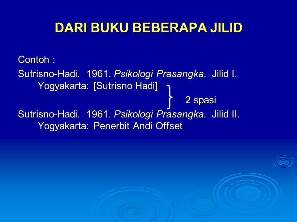 DARI BUKU BEBERAPA JILID Contoh : Sutrisno-Hadi. 1961. Psikologi Prasangka. Jilid I. Yogyakarta: [Sutrisno Hadi] 2 spasi 2 spasi Sutrisno-Hadi. 1961.