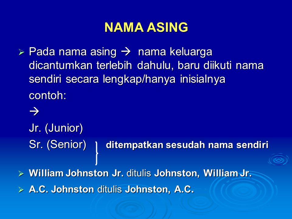 NAMA ASING  Pada nama asing  nama keluarga dicantumkan terlebih dahulu, baru diikuti nama sendiri secara lengkap/hanya inisialnya contoh: Jr. (Juni