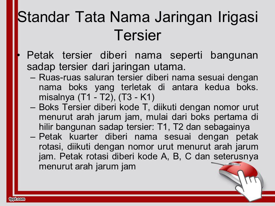 Standar Tata Nama Jaringan Irigasi Tersier Petak tersier diberi nama seperti bangunan sadap tersier dari jaringan utama.