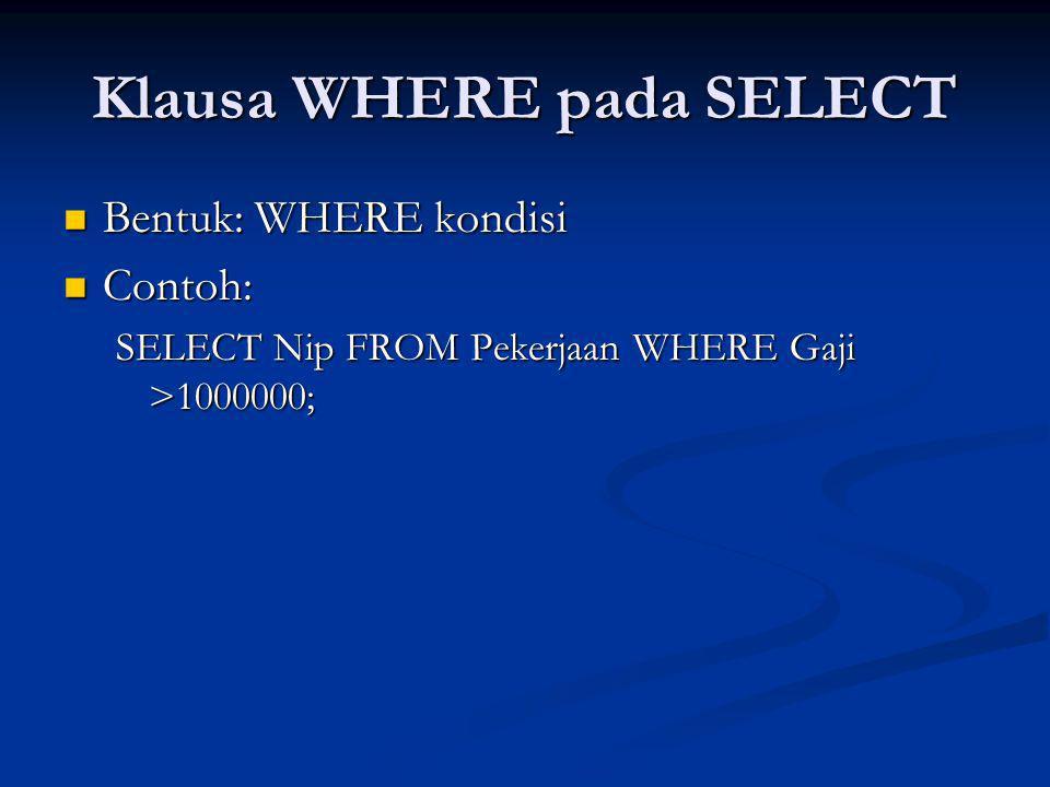Klausa WHERE pada SELECT Bentuk: WHERE kondisi Bentuk: WHERE kondisi Contoh: Contoh: SELECT Nip FROM Pekerjaan WHERE Gaji >1000000;