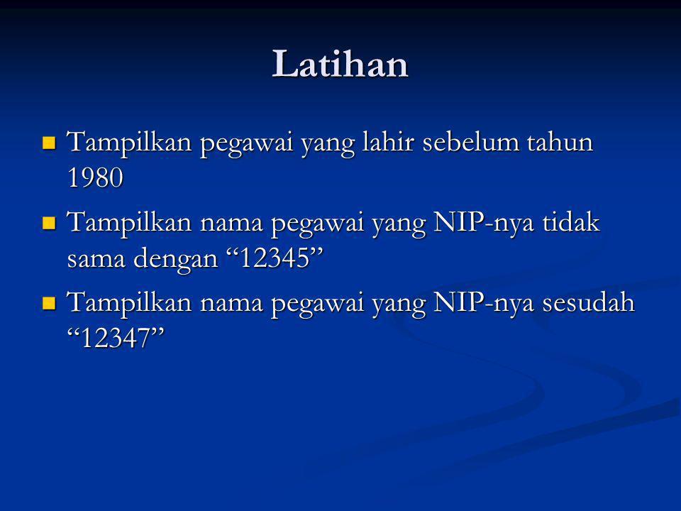 Latihan Tampilkan pegawai yang lahir sebelum tahun 1980 Tampilkan pegawai yang lahir sebelum tahun 1980 Tampilkan nama pegawai yang NIP-nya tidak sama dengan 12345 Tampilkan nama pegawai yang NIP-nya tidak sama dengan 12345 Tampilkan nama pegawai yang NIP-nya sesudah 12347 Tampilkan nama pegawai yang NIP-nya sesudah 12347