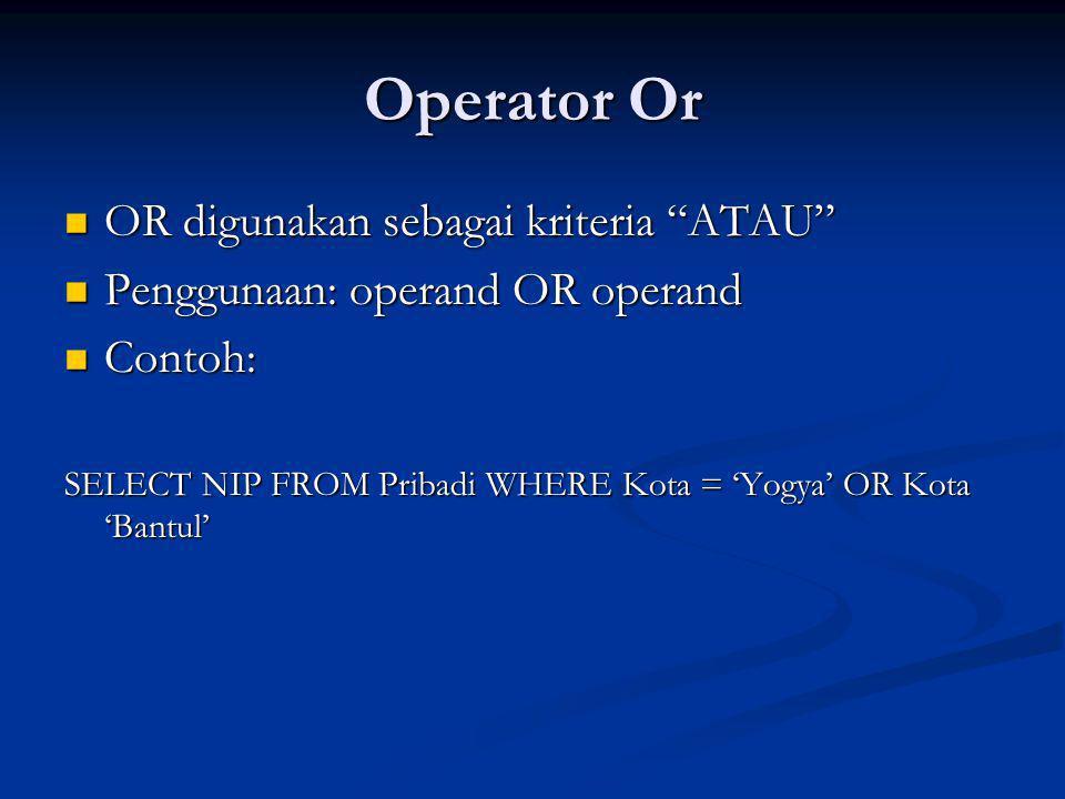 Operator Or OR digunakan sebagai kriteria ATAU OR digunakan sebagai kriteria ATAU Penggunaan: operand OR operand Penggunaan: operand OR operand Contoh: Contoh: SELECT NIP FROM Pribadi WHERE Kota = 'Yogya' OR Kota 'Bantul'