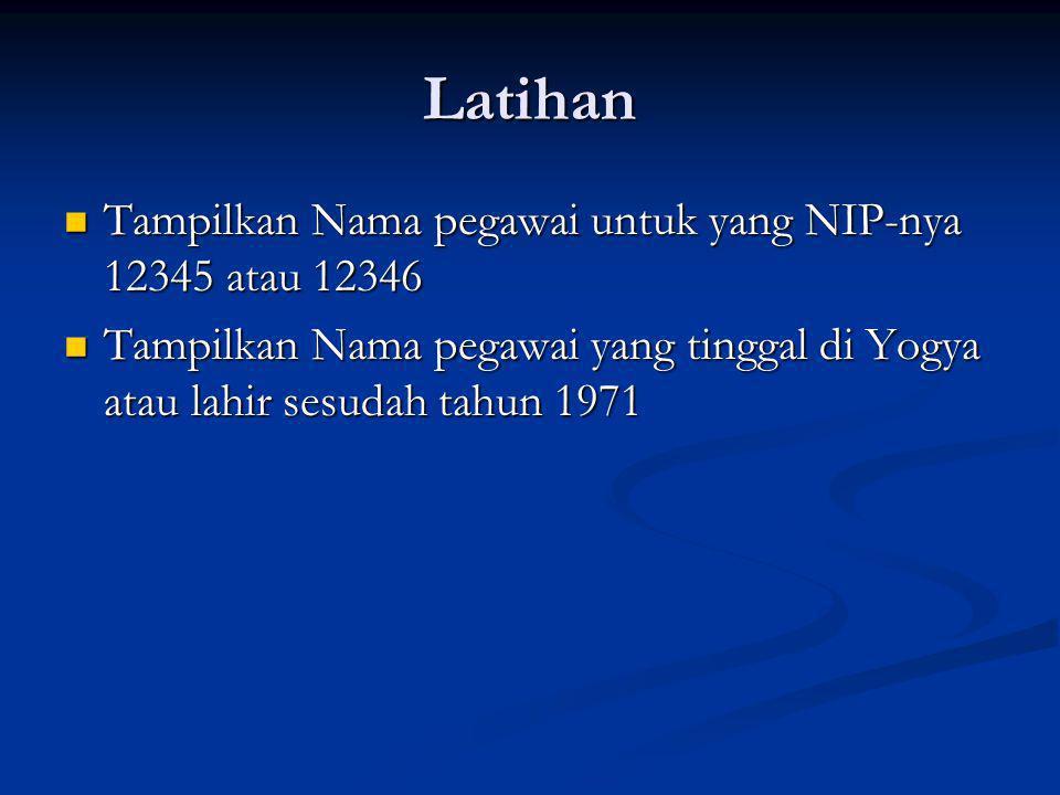 Latihan Tampilkan Nama pegawai untuk yang NIP-nya 12345 atau 12346 Tampilkan Nama pegawai untuk yang NIP-nya 12345 atau 12346 Tampilkan Nama pegawai yang tinggal di Yogya atau lahir sesudah tahun 1971 Tampilkan Nama pegawai yang tinggal di Yogya atau lahir sesudah tahun 1971
