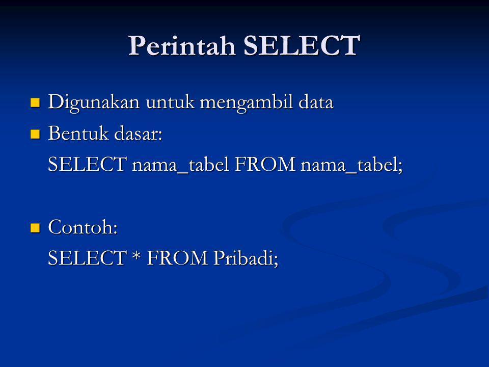 Perintah SELECT Digunakan untuk mengambil data Digunakan untuk mengambil data Bentuk dasar: Bentuk dasar: SELECT nama_tabel FROM nama_tabel; Contoh: Contoh: SELECT * FROM Pribadi;
