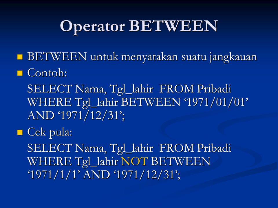 Operator BETWEEN BETWEEN untuk menyatakan suatu jangkauan BETWEEN untuk menyatakan suatu jangkauan Contoh: Contoh: SELECT Nama, Tgl_lahir FROM Pribadi WHERE Tgl_lahir BETWEEN '1971/01/01' AND '1971/12/31'; Cek pula: Cek pula: SELECT Nama, Tgl_lahir FROM Pribadi WHERE Tgl_lahir NOT BETWEEN '1971/1/1' AND '1971/12/31';