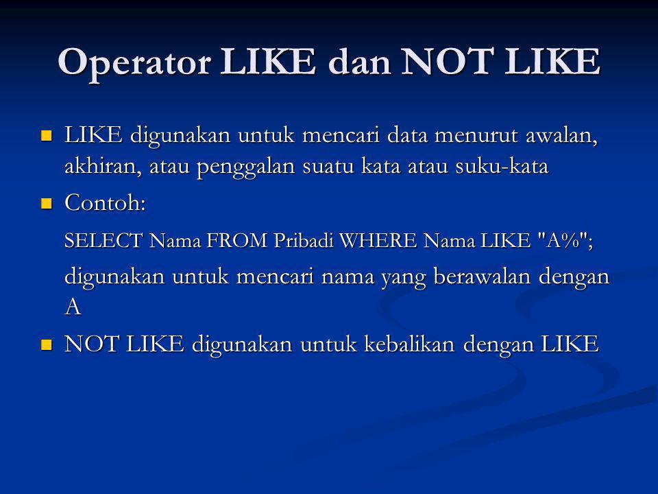 Operator LIKE dan NOT LIKE LIKE digunakan untuk mencari data menurut awalan, akhiran, atau penggalan suatu kata atau suku-kata LIKE digunakan untuk mencari data menurut awalan, akhiran, atau penggalan suatu kata atau suku-kata Contoh: Contoh: SELECT Nama FROM Pribadi WHERE Nama LIKE A% ; digunakan untuk mencari nama yang berawalan dengan A NOT LIKE digunakan untuk kebalikan dengan LIKE NOT LIKE digunakan untuk kebalikan dengan LIKE