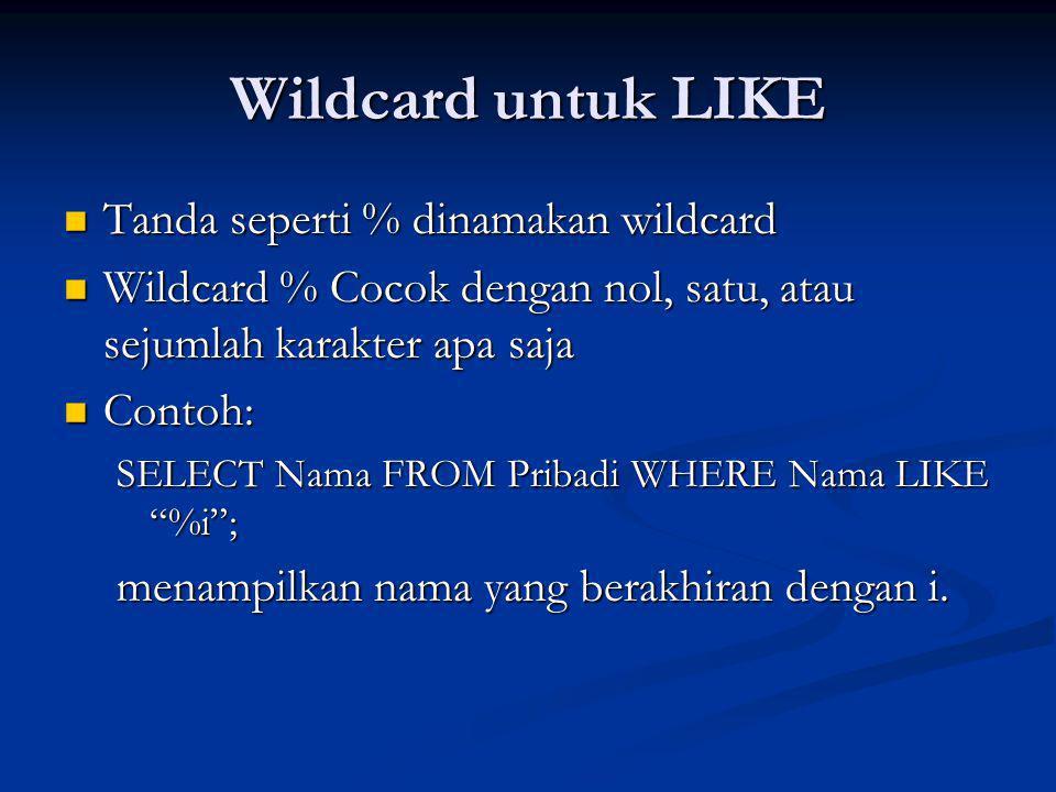 Wildcard untuk LIKE Tanda seperti % dinamakan wildcard Tanda seperti % dinamakan wildcard Wildcard % Cocok dengan nol, satu, atau sejumlah karakter apa saja Wildcard % Cocok dengan nol, satu, atau sejumlah karakter apa saja Contoh: Contoh: SELECT Nama FROM Pribadi WHERE Nama LIKE %i ; menampilkan nama yang berakhiran dengan i.