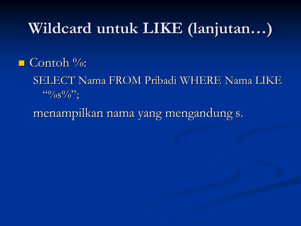 Wildcard untuk LIKE (lanjutan…) Contoh %: Contoh %: SELECT Nama FROM Pribadi WHERE Nama LIKE %s% ; menampilkan nama yang mengandung s.
