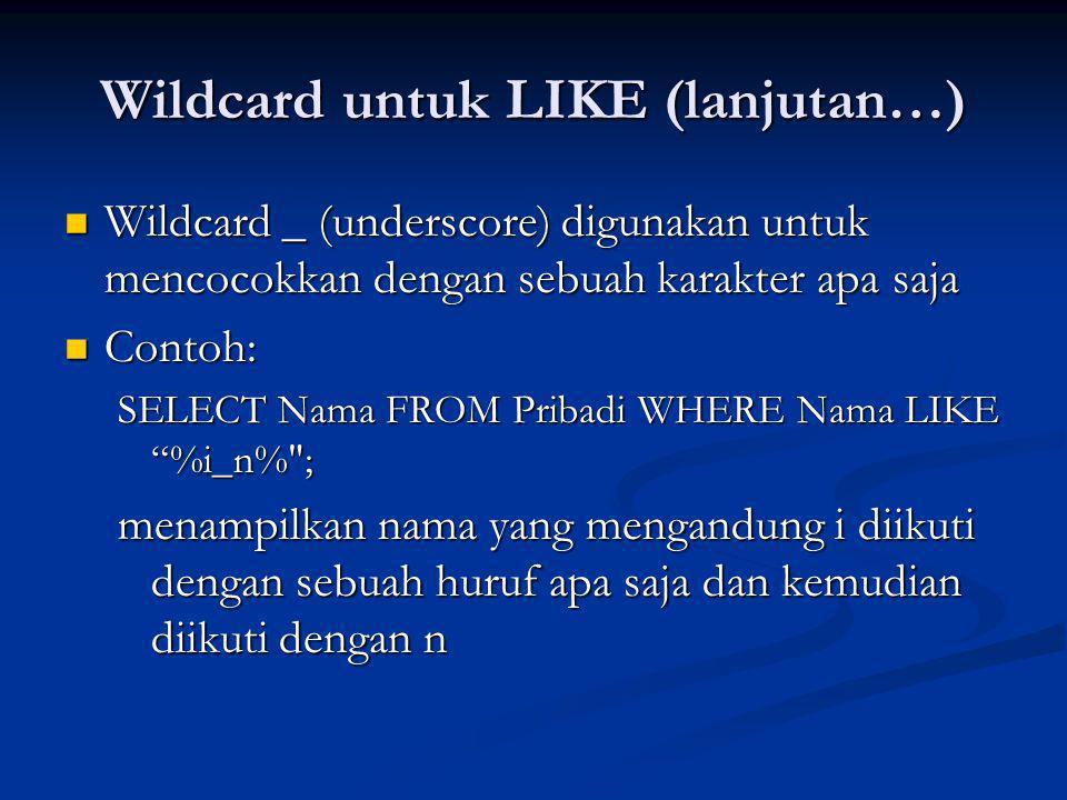 Wildcard untuk LIKE (lanjutan…) Wildcard _ (underscore) digunakan untuk mencocokkan dengan sebuah karakter apa saja Wildcard _ (underscore) digunakan untuk mencocokkan dengan sebuah karakter apa saja Contoh: Contoh: SELECT Nama FROM Pribadi WHERE Nama LIKE %i_n% ; menampilkan nama yang mengandung i diikuti dengan sebuah huruf apa saja dan kemudian diikuti dengan n