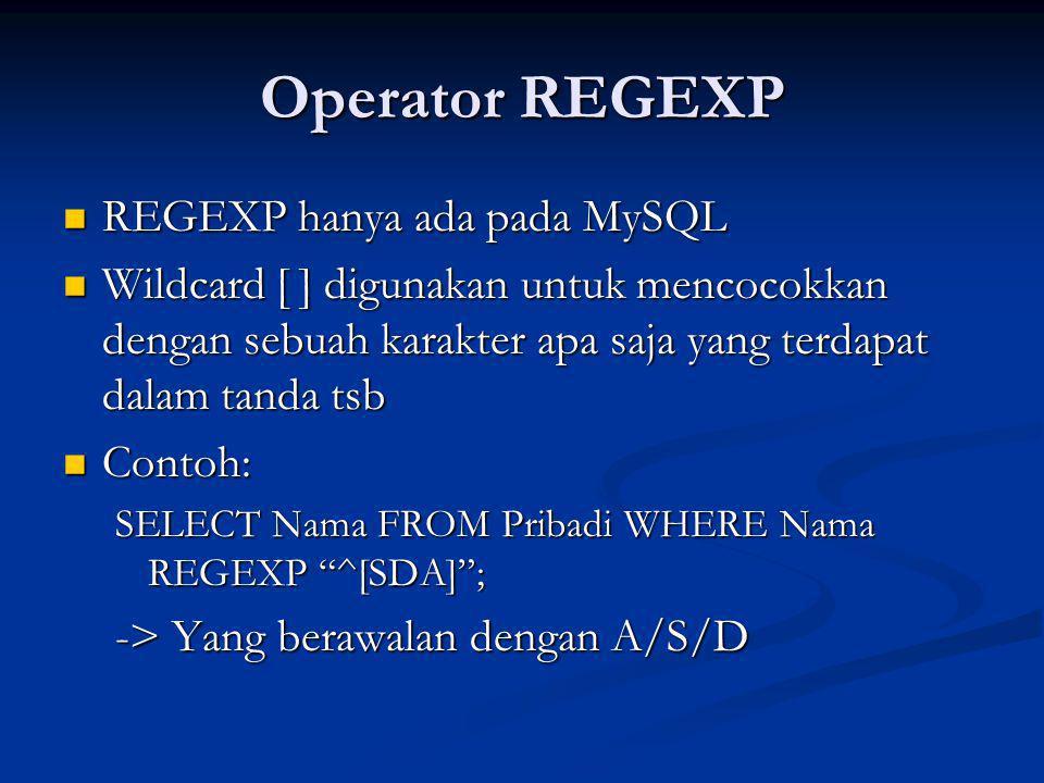 Operator REGEXP REGEXP hanya ada pada MySQL REGEXP hanya ada pada MySQL Wildcard [ ] digunakan untuk mencocokkan dengan sebuah karakter apa saja yang terdapat dalam tanda tsb Wildcard [ ] digunakan untuk mencocokkan dengan sebuah karakter apa saja yang terdapat dalam tanda tsb Contoh: Contoh: SELECT Nama FROM Pribadi WHERE Nama REGEXP ^[SDA] ; -> Yang berawalan dengan A/S/D