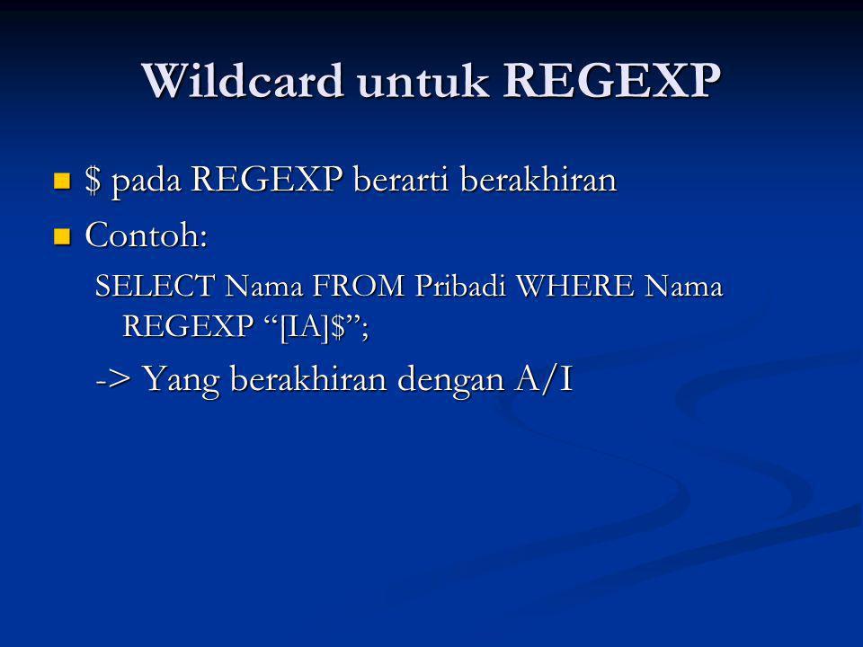 Wildcard untuk REGEXP $ pada REGEXP berarti berakhiran $ pada REGEXP berarti berakhiran Contoh: Contoh: SELECT Nama FROM Pribadi WHERE Nama REGEXP [IA]$ ; -> Yang berakhiran dengan A/I